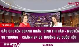 Câu chuyện doanh nhân   Đinh Thị Hậu - Nguyên là Vụ trưởng – Chánh VP Uỷ ban thường vụ Quốc Hội