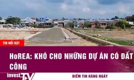 Tin tức | HoREA: Khó cho những dự án có đất công| INVEST TV