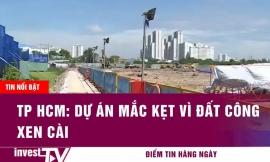 Tin tức | TP HCM: Dự án mắc kẹt vì đất công xen cài| INVEST TV