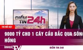 Tin tức |Điểm tin 24h: 9000 tỷ cho 1 cây cầu bắc qua sông Hồng| INVEST TV