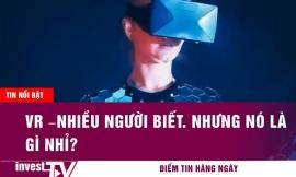 Tin tức | VR – nhiều người biết nhưng nó là gì nhỉ? | INVEST TV